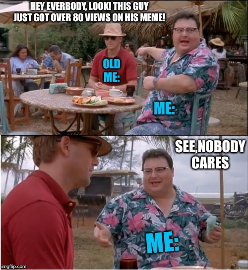 See Nobody Cares Meme | OLD ME: HEY EVERBODY, LOOK! THIS GUY JUST GOT OVER 80 VIEWS ON HIS MEME! ME: ME: SEE,NOBODY CARES | image tagged in memes,see nobody cares | made w/ Imgflip meme maker