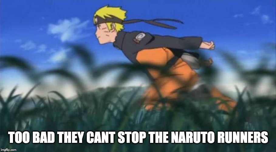 naruto run area 51 | TOO BAD THEY CANT STOP THE NARUTO RUNNERS | image tagged in naruto run area 51 | made w/ Imgflip meme maker