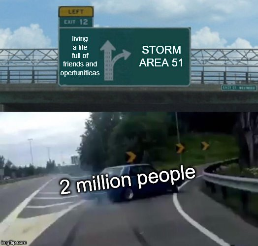 Left Exit 12 Off Ramp | living a life full of friends and opertunitieas STORM AREA 51 2 million people | image tagged in memes,left exit 12 off ramp | made w/ Imgflip meme maker