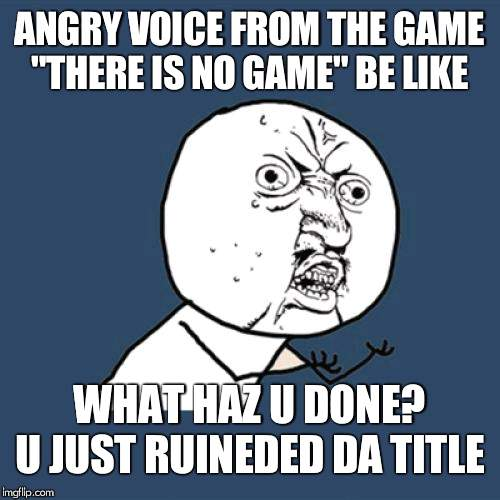"Y U No Meme | ANGRY VOICE FROM THE GAME ""THERE IS NO GAME"" BE LIKE WHAT HAZ U DONE? U JUST RUINEDED DA TITLE 