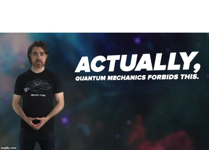 Actually Quantum Mechanics Forbids This | image tagged in actually quantum mechanics forbids this | made w/ Imgflip meme maker