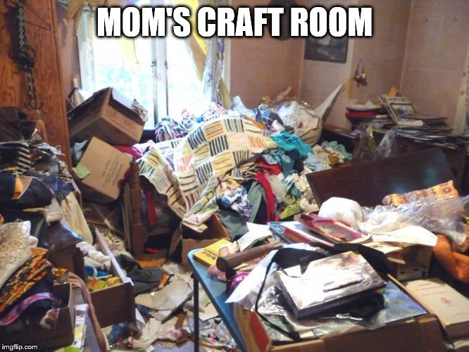 messy room | MOM'S CRAFT ROOM | image tagged in messy room | made w/ Imgflip meme maker