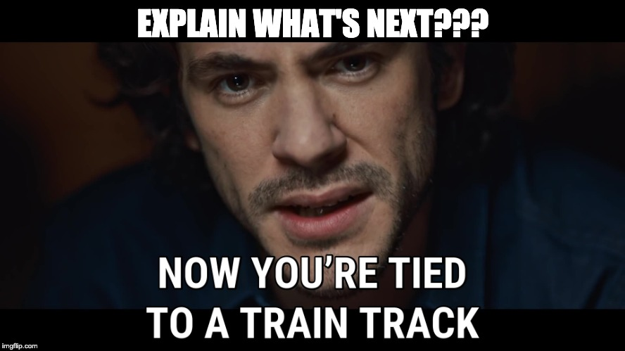 EXPLAIN WHAT'S NEXT??? | image tagged in jack tied to a train track | made w/ Imgflip meme maker