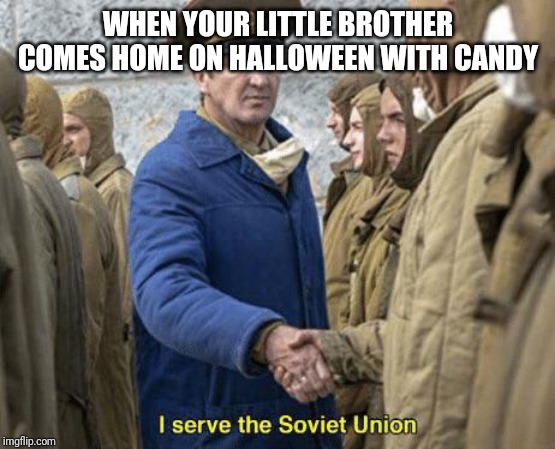 WHEN YOUR LITTLE BROTHER COMES HOME ON HALLOWEEN WITH CANDY | image tagged in i serve the soviet union | made w/ Imgflip meme maker