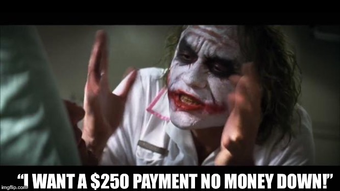 "When a customer is looking at a $45,000 vehicle and says...? | ""I WANT A $250 PAYMENT NO MONEY DOWN!"" 