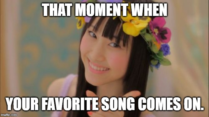 This meme is for all the music lovers out there. | THAT MOMENT WHEN YOUR FAVORITE SONG COMES ON. | image tagged in memes,rena matsui | made w/ Imgflip meme maker