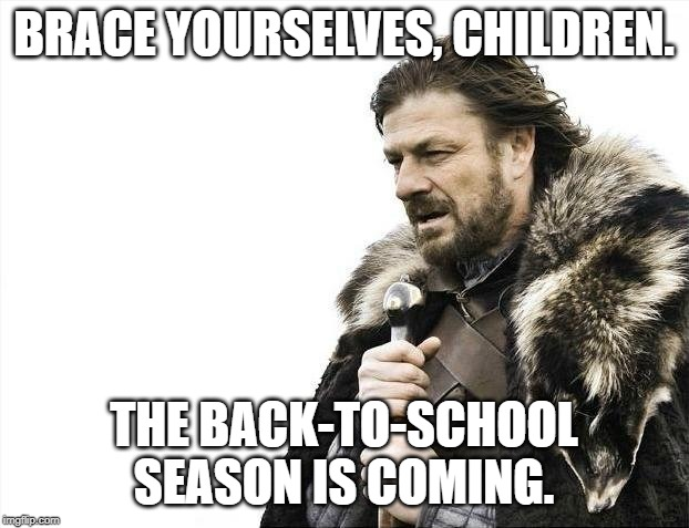Brace Yourselves X is Coming | BRACE YOURSELVES, CHILDREN. THE BACK-TO-SCHOOL SEASON IS COMING. | image tagged in memes,brace yourselves x is coming | made w/ Imgflip meme maker