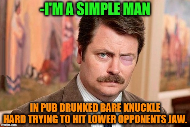 -Who is next outgoing maggot element? | -I'M A SIMPLE MAN IN PUB DRUNKED BARE KNUCKLE HARD TRYING TO HIT LOWER OPPONENTS JAW. | image tagged in iron fist,drunk guy,guy beer,craft beer,i'm a simple man,i'm outta here | made w/ Imgflip meme maker