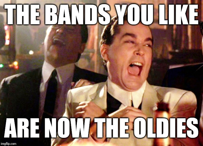 Good Fellas Hilarious Meme | THE BANDS YOU LIKE ARE NOW THE OLDIES | image tagged in memes,good fellas hilarious | made w/ Imgflip meme maker