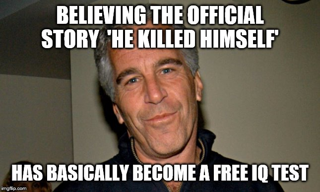 Jeffrey Epstein | BELIEVING THE OFFICIAL STORY  'HE KILLED HIMSELF' HAS BASICALLY BECOME A FREE IQ TEST | image tagged in jeffrey epstein | made w/ Imgflip meme maker