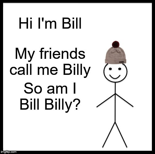 Be Like Bill Meme | Hi I'm Bill My friends call me Billy So am I Bill Billy? | image tagged in memes,be like bill | made w/ Imgflip meme maker