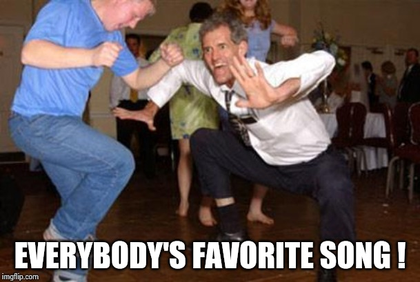 Funny dancing | EVERYBODY'S FAVORITE SONG ! | image tagged in funny dancing | made w/ Imgflip meme maker