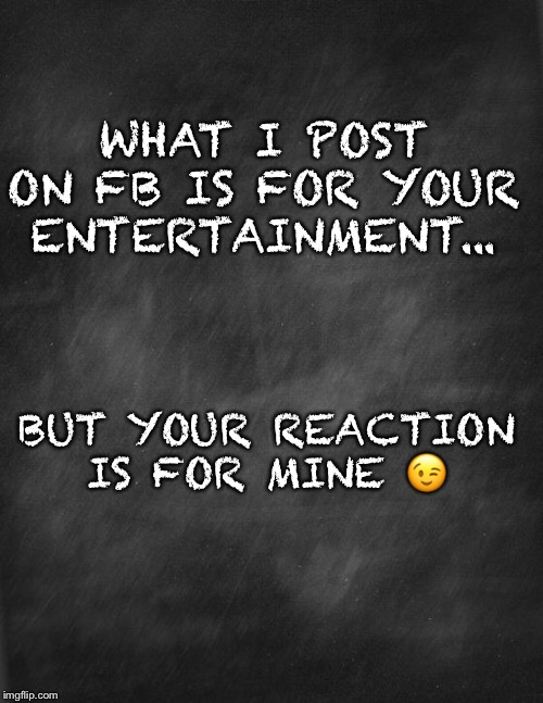 black blank |  WHAT I POST ON FB IS FOR YOUR ENTERTAINMENT... BUT YOUR REACTION IS FOR MINE 😉 | image tagged in black blank | made w/ Imgflip meme maker