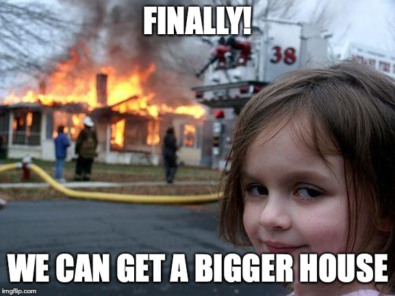 Disaster Girl Meme | FINALLY! WE CAN GET A BIGGER HOUSE | image tagged in memes,disaster girl | made w/ Imgflip meme maker