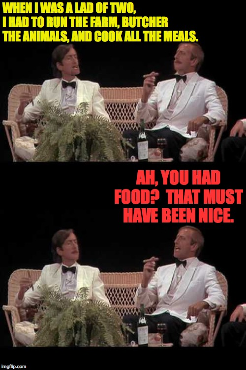 You were lucky! | WHEN I WAS A LAD OF TWO, I HAD TO RUN THE FARM, BUTCHER THE ANIMALS, AND COOK ALL THE MEALS. AH, YOU HAD FOOD?  THAT MUST HAVE BEEN NICE. | image tagged in you were lucky,memes,monty python,back in my day | made w/ Imgflip meme maker