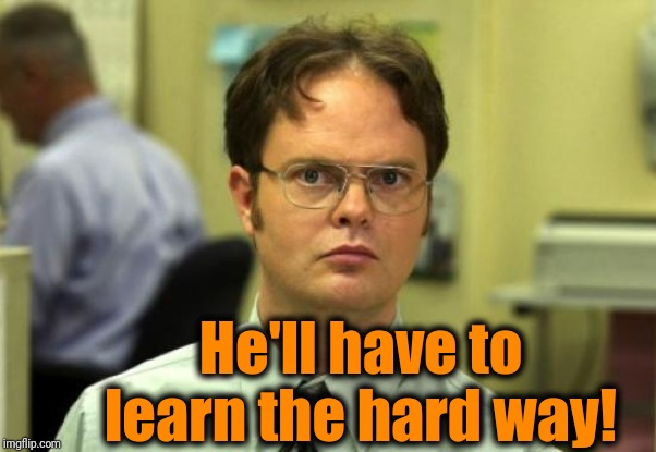 Dwight Schrute Meme | He'll have to learn the hard way! | image tagged in memes,dwight schrute | made w/ Imgflip meme maker