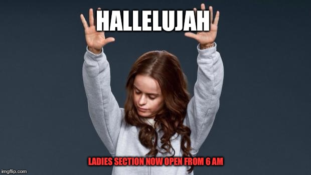 Praise God girl | HALLELUJAH LADIES SECTION NOW OPEN FROM 6 AM | image tagged in praise god girl | made w/ Imgflip meme maker