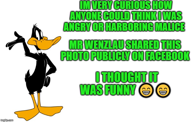 daffy speaking | IM VERY CURIOUS HOW ANYONE COULD THINK I WAS ANGRY OR HARBORING MALICE MR WENZLAU SHARED THIS PHOTO PUBLICLY ON FACEBOOK I THOUGHT IT WAS FU | image tagged in daffy speaking | made w/ Imgflip meme maker