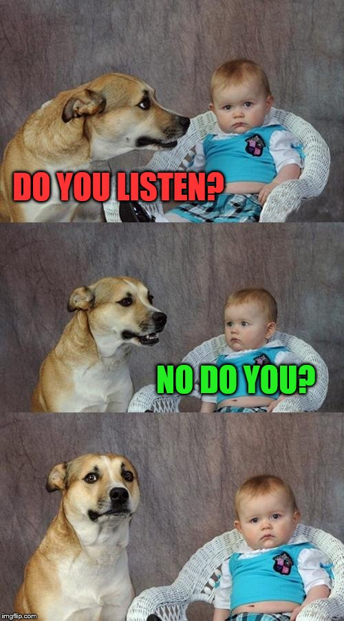 Dad Joke Dog Meme | DO YOU LISTEN? NO DO YOU? | image tagged in memes,dad joke dog | made w/ Imgflip meme maker