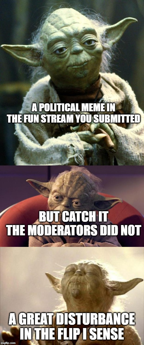 A POLITICAL MEME IN THE FUN STREAM YOU SUBMITTED A GREAT DISTURBANCE IN THE FLIP I SENSE BUT CATCH IT THE MODERATORS DID NOT | image tagged in yoda wisdom,memes,star wars yoda,yoda smell | made w/ Imgflip meme maker