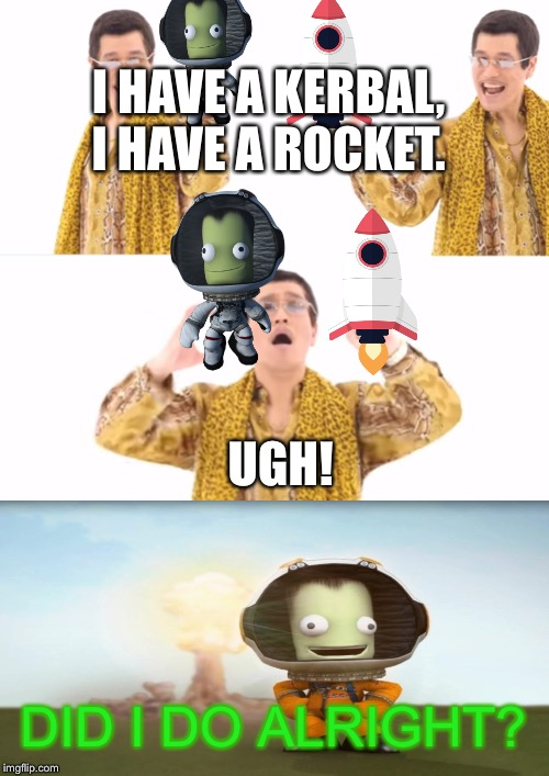 PPAP | I HAVE A KERBAL,I HAVE A ROCKET. UGH! DID I DO ALRIGHT? | image tagged in memes,ppap | made w/ Imgflip meme maker