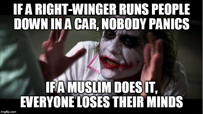 everyone loses their minds | IF A RIGHT-WINGER RUNS PEOPLE DOWN IN A CAR, NOBODY PANICS IF A MUSLIM DOES IT, EVERYONE LOSES THEIR MINDS | image tagged in everyone loses their minds,right wing,right-wing,muslim,muslims,vehicular manslaughter | made w/ Imgflip meme maker