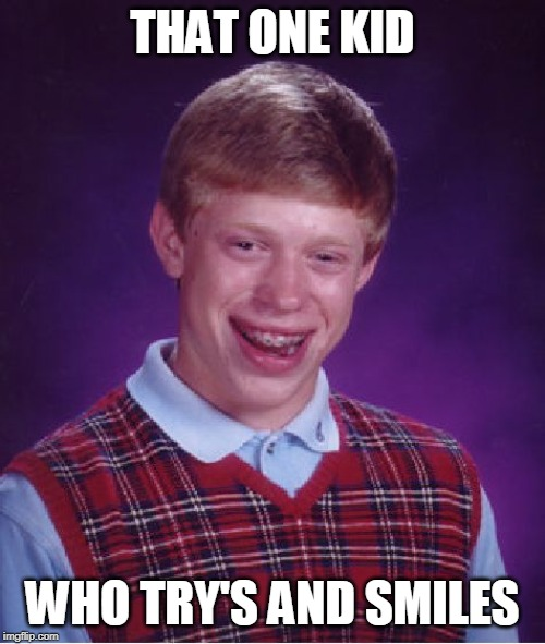 Bad Luck Brian Meme | THAT ONE KID WHO TRY'S AND SMILES | image tagged in memes,bad luck brian | made w/ Imgflip meme maker