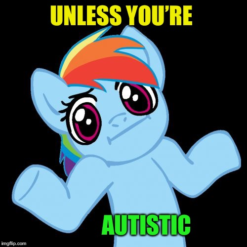 Pony Shrugs Meme | UNLESS YOU'RE AUTISTIC | image tagged in memes,pony shrugs | made w/ Imgflip meme maker