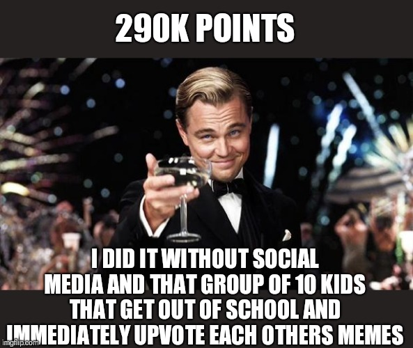 Gatsby toast  | 290K POINTS I DID IT WITHOUT SOCIAL MEDIA AND THAT GROUP OF 10 KIDS THAT GET OUT OF SCHOOL AND IMMEDIATELY UPVOTE EACH OTHERS MEMES | image tagged in gatsby toast | made w/ Imgflip meme maker
