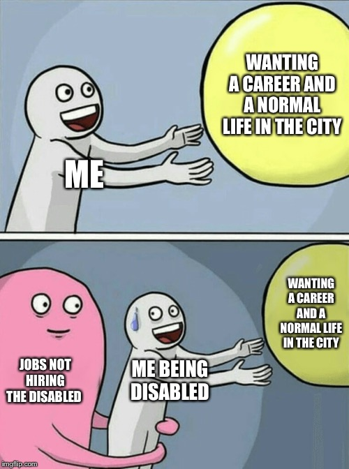 Running Away Balloon Meme | ME WANTING A CAREER AND A NORMAL LIFE IN THE CITY JOBS NOT HIRING THE DISABLED ME BEING DISABLED WANTING A CAREER AND A NORMAL LIFE IN THE C | image tagged in memes,running away balloon | made w/ Imgflip meme maker