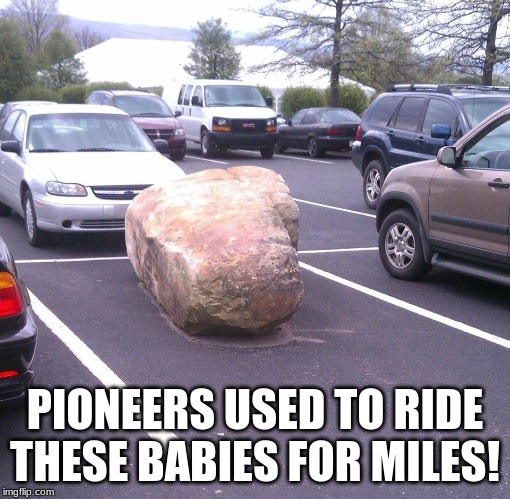 Spongebob reference...? Yes. | PIONEERS USED TO RIDE THESE BABIES FOR MILES! | image tagged in memes,funny,spongebob,pioneers used to ride these babies for miles | made w/ Imgflip meme maker