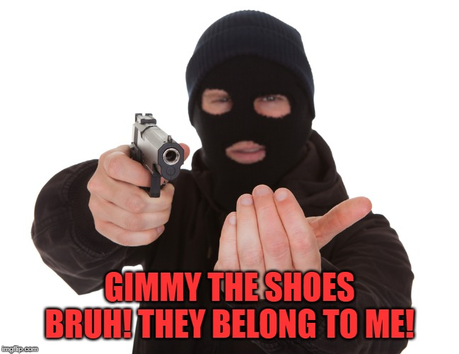 robbery | GIMMY THE SHOES BRUH! THEY BELONG TO ME! | image tagged in robbery | made w/ Imgflip meme maker