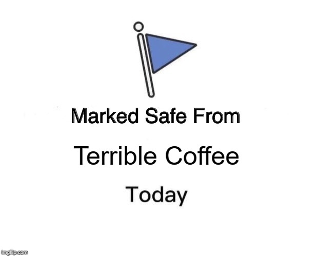 Marked Safe From Meme | Terrible Coffee | image tagged in memes,marked safe from | made w/ Imgflip meme maker