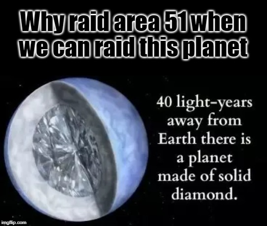 Why raid area 51 when we can raid this planet | image tagged in diamonds | made w/ Imgflip meme maker