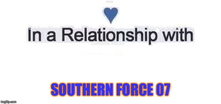 In a relationship | SOUTHERN FORCE 07 | image tagged in in a relationship | made w/ Imgflip meme maker
