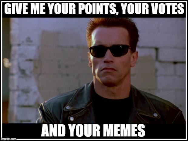 arnold schwarzenegger terminator | GIVE ME YOUR POINTS, YOUR VOTES AND YOUR MEMES | image tagged in arnold schwarzenegger terminator | made w/ Imgflip meme maker