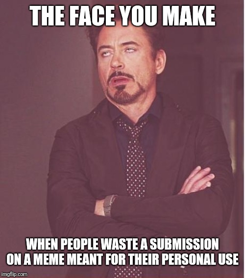 Memes people make towards someone on Facebook etc. Ftr you can make any meme without submitting.You can still use it too. | THE FACE YOU MAKE WHEN PEOPLE WASTE A SUBMISSION ON A MEME MEANT FOR THEIR PERSONAL USE | image tagged in face you make robert downey jr,funny memes,annoyed,why,just why,uhg | made w/ Imgflip meme maker