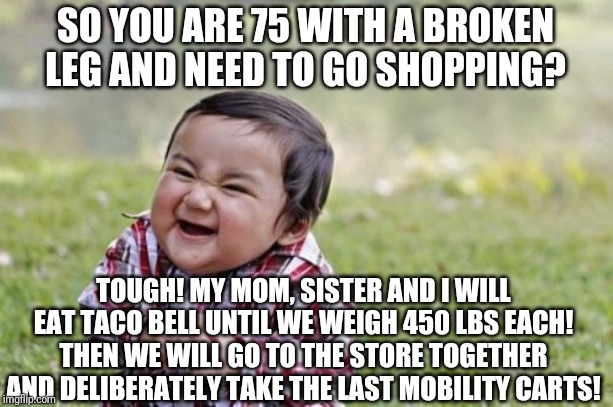 Please let people who need mobility carts use them | SO YOU ARE 75 WITH A BROKEN LEG AND NEED TO GO SHOPPING? TOUGH! MY MOM, SISTER AND I WILL EAT TACO BELL UNTIL WE WEIGH 450 LBS EACH! THEN WE | image tagged in memes,evil toddler | made w/ Imgflip meme maker