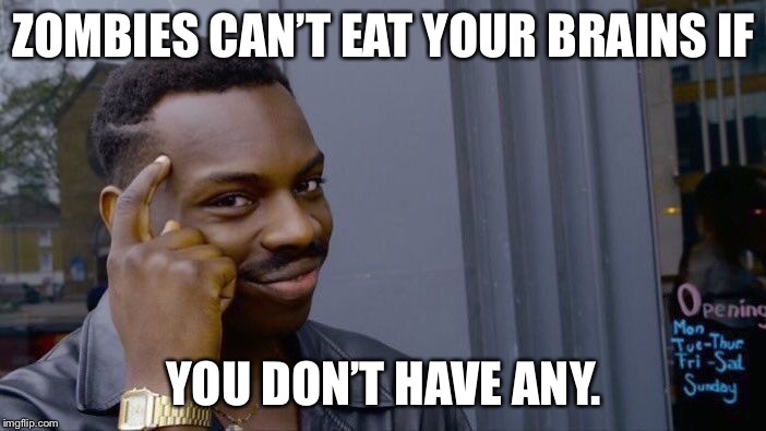 Roll Safe Think About It Meme | ZOMBIES CAN'T EAT YOUR BRAINS IF YOU DON'T HAVE ANY. | image tagged in memes,roll safe think about it | made w/ Imgflip meme maker