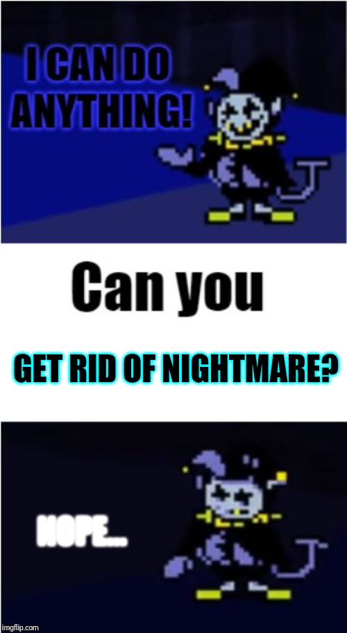 GET RID OF NIGHTMARE? NOPE... | image tagged in i can do anything | made w/ Imgflip meme maker