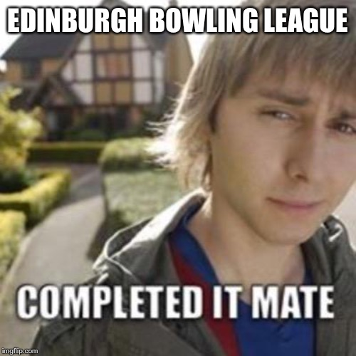 EDINBURGH BOWLING LEAGUE | image tagged in completed it mate | made w/ Imgflip meme maker