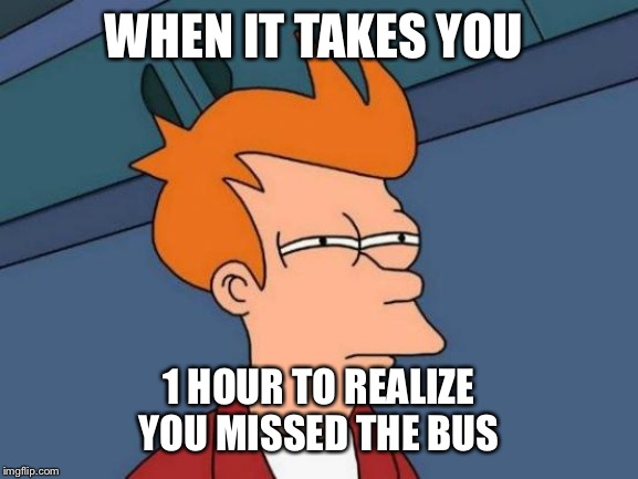 Futurama Fry Meme |  WHEN IT TAKES YOU; 1 HOUR TO REALIZE YOU MISSED THE BUS | image tagged in memes,futurama fry | made w/ Imgflip meme maker