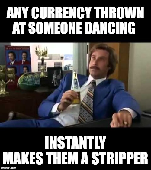 Well That Escalated Quickly |  ANY CURRENCY THROWN AT SOMEONE DANCING; INSTANTLY MAKES THEM A STRIPPER | image tagged in memes,well that escalated quickly | made w/ Imgflip meme maker