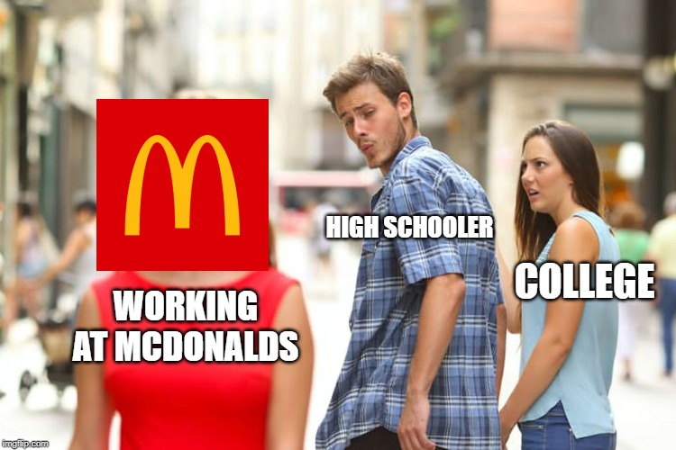 Distracted Boyfriend Meme | WORKING AT MCDONALDS HIGH SCHOOLER COLLEGE | image tagged in memes,distracted boyfriend | made w/ Imgflip meme maker