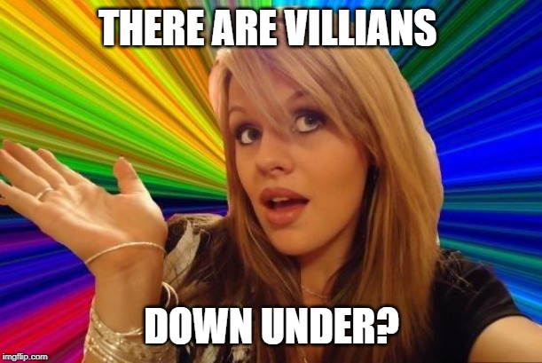 Dumb Blonde Meme | THERE ARE VILLIANS DOWN UNDER? | image tagged in memes,dumb blonde | made w/ Imgflip meme maker