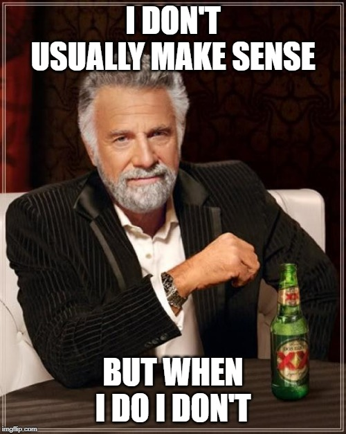 The Most Interesting Man In The World Meme | I DON'T USUALLY MAKE SENSE BUT WHEN I DO I DON'T | image tagged in memes,the most interesting man in the world | made w/ Imgflip meme maker