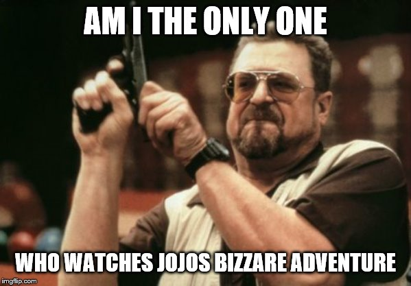 Am I The Only One Around Here Meme | AM I THE ONLY ONE WHO WATCHES JOJOS BIZZARE ADVENTURE | image tagged in memes,am i the only one around here | made w/ Imgflip meme maker