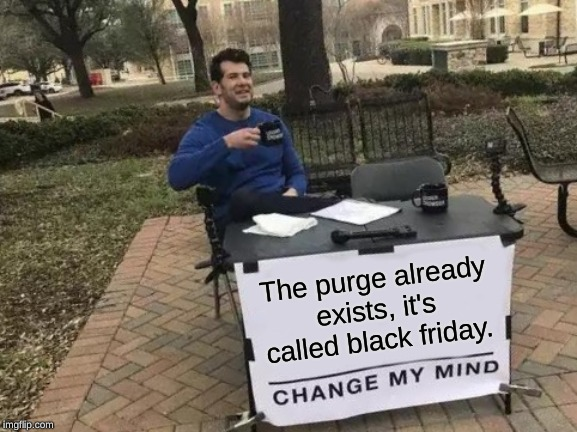 it's true though. | The purge already exists, it's called black friday. | image tagged in memes,change my mind,funny meme,black friday | made w/ Imgflip meme maker