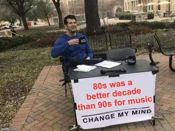 90s definitely had its share of decent songs, though! | 80s was a better decade than 90s for music | image tagged in memes,change my mind | made w/ Imgflip meme maker