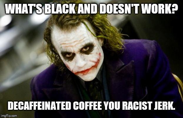Yeah... Exactly | WHAT'S BLACK AND DOESN'T WORK? DECAFFEINATED COFFEE YOU RACIST JERK. | image tagged in why so serious joker,coffee,racist | made w/ Imgflip meme maker